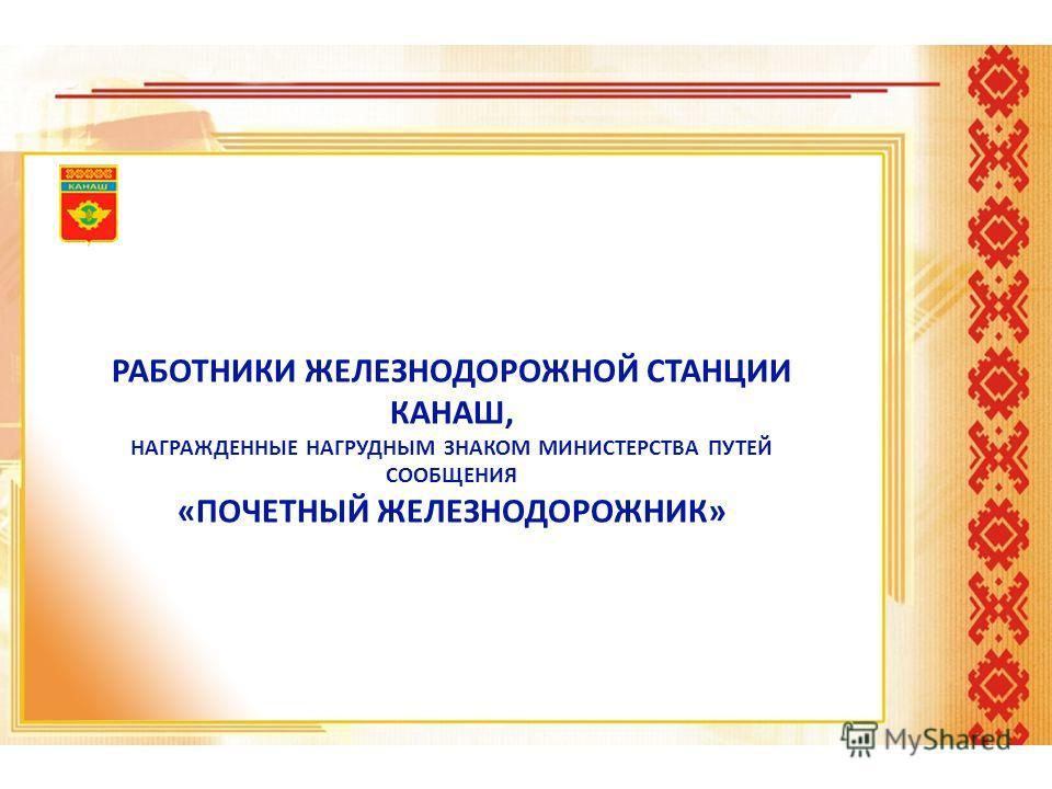 РАБОТНИКИ ЖЕЛЕЗНОДОРОЖНОЙ СТАНЦИИ КАНАШ, НАГРАЖДЕННЫЕ НАГРУДНЫМ ЗНАКОМ МИНИСТЕРСТВА ПУТЕЙ СООБЩЕНИЯ «ПОЧЕТНЫЙ ЖЕЛЕЗНОДОРОЖНИК»