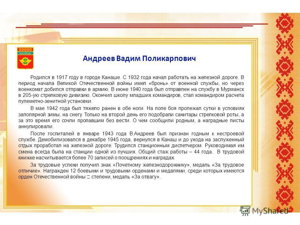 Андреев Вадим Поликарпович Родился в 1917 году в городе Канаше. С 1932 года начал работать на железной дороге. В период начала Великой Отечественной войны имел «бронь» от военной службы, но через военкомат добился отправки в армию. В июне 1940 года б