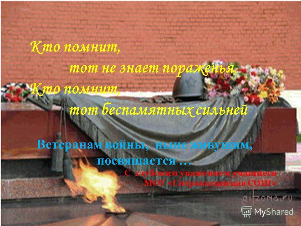 Кто помнит, тот не знает пораженья, Кто помнит, тот беспамятных сильней Ветеранам войны, ныне живущим, посвящается … С глубоким уважением учащиеся МОУ «Сятракасинская СОШ»