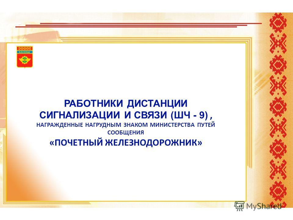 РАБОТНИКИ ДИСТАНЦИИ СИГНАЛИЗАЦИИ И СВЯЗИ (ШЧ - 9), НАГРАЖДЕННЫЕ НАГРУДНЫМ ЗНАКОМ МИНИСТЕРСТВА ПУТЕЙ СООБЩЕНИЯ «ПОЧЕТНЫЙ ЖЕЛЕЗНОДОРОЖНИК»