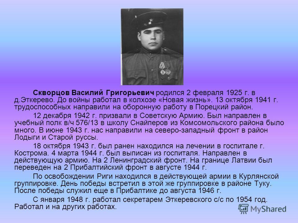 Скворцов Василий Григорьевич родился 2 февраля 1925 г. в д.Эткерево. До войны работал в колхозе «Новая жизнь». 13 октября 1941 г. трудоспособных направили на оборонную работу в Порецкий район. 12 декабря 1942 г. призвали в Советскую Армию. Был направ