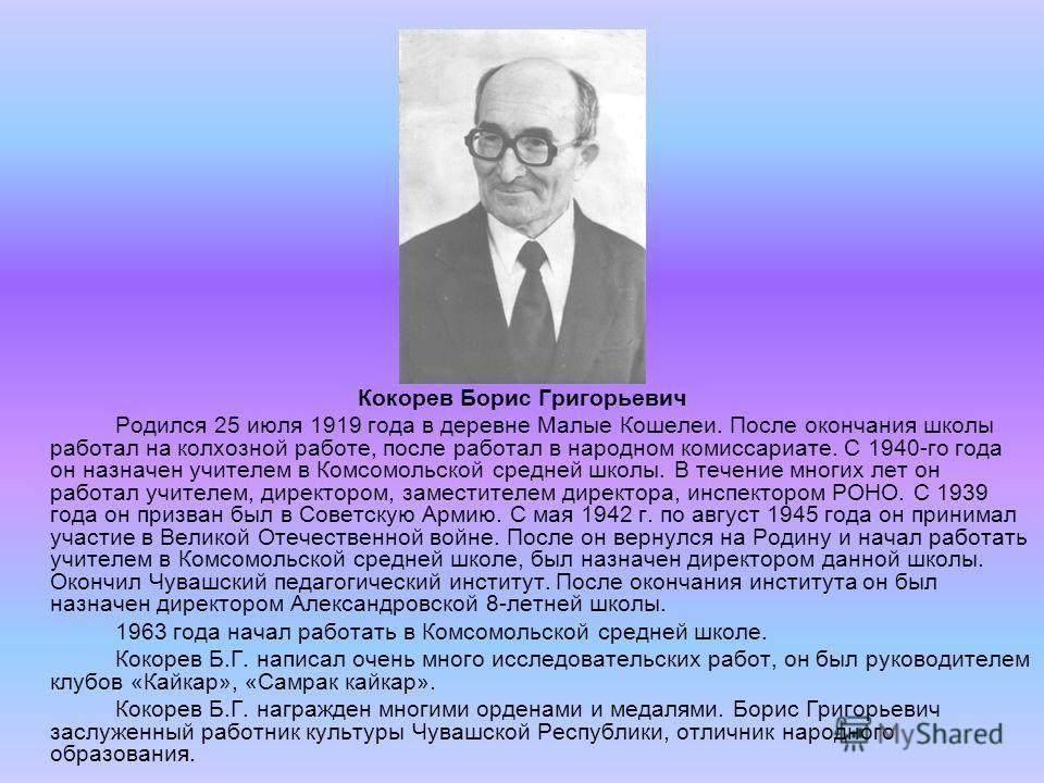 Кокорев Борис Григорьевич Родился 25 июля 1919 года в деревне Малые Кошелеи. После окончания школы работал на колхозной работе, после работал в народном комиссариате. С 1940-го года он назначен учителем в Комсомольской средней школы. В течение многих