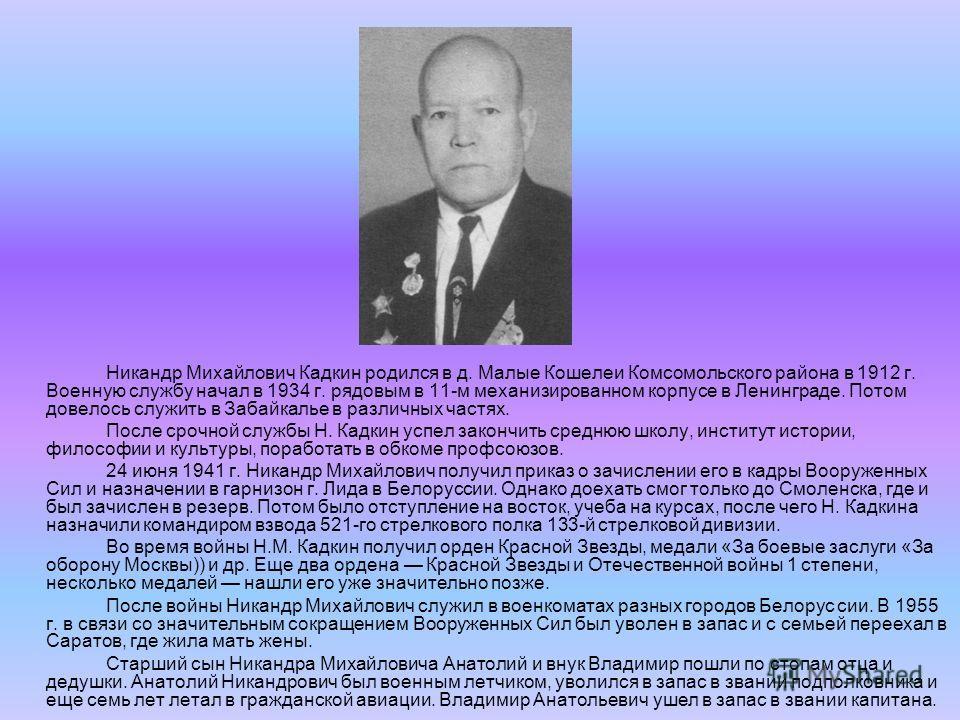 Никандр Михайлович Кадкин родился в д. Малые Кошелеи Комсомольского района в 1912 г. Военную службу начал в 1934 г. рядовым в 11-м механизированном корпусе в Ленинграде. Потом довелось служить в Забайкалье в различных частях. После срочной службы Н.