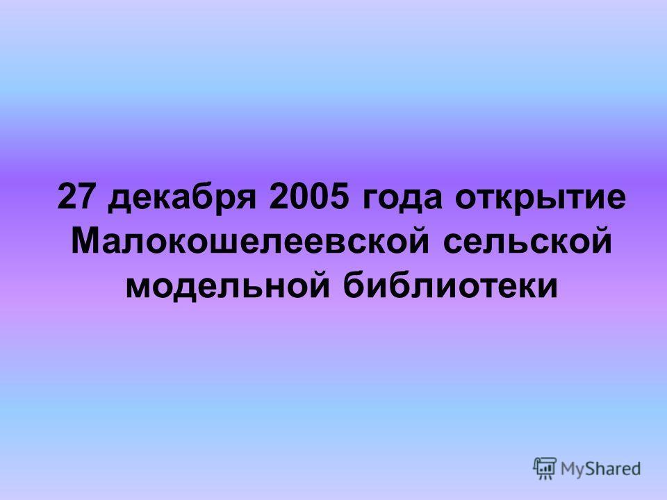 27 декабря 2005 года открытие Малокошелеевской сельской модельной библиотеки