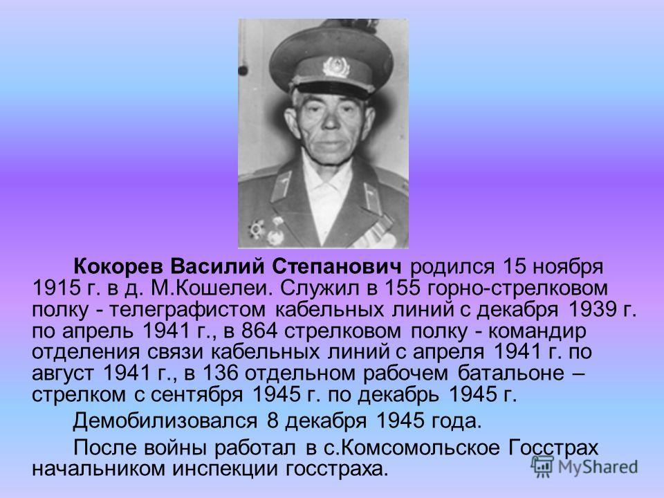 Кокорев Василий Степанович родился 15 ноября 1915 г. в д. М.Кошелеи. Служил в 155 горно-стрелковом полку - телеграфистом кабельных линий с декабря 1939 г. по апрель 1941 г., в 864 стрелковом полку - командир отделения связи кабельных линий с апреля 1