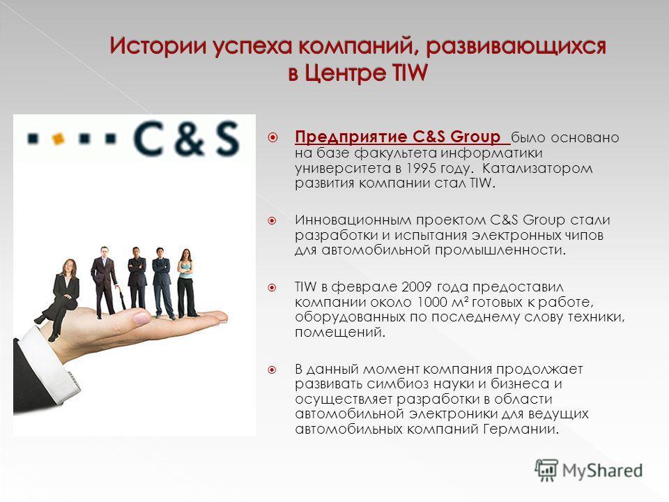 Предприятие C&S Group было основано на базе факультета информатики университета в 1995 году. Катализатором развития компании стал TIW. Инновационным проектом C&S Group стали разработки и испытания электронных чипов для автомобильной промышленности. T