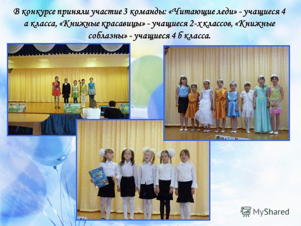 В конкурсе приняли участие 3 команды: «Читающие леди» - учащиеся 4 а класса, «Книжные красавицы» - учащиеся 2-х классов, «Книжные соблазны» - учащиеся 4 б класса.