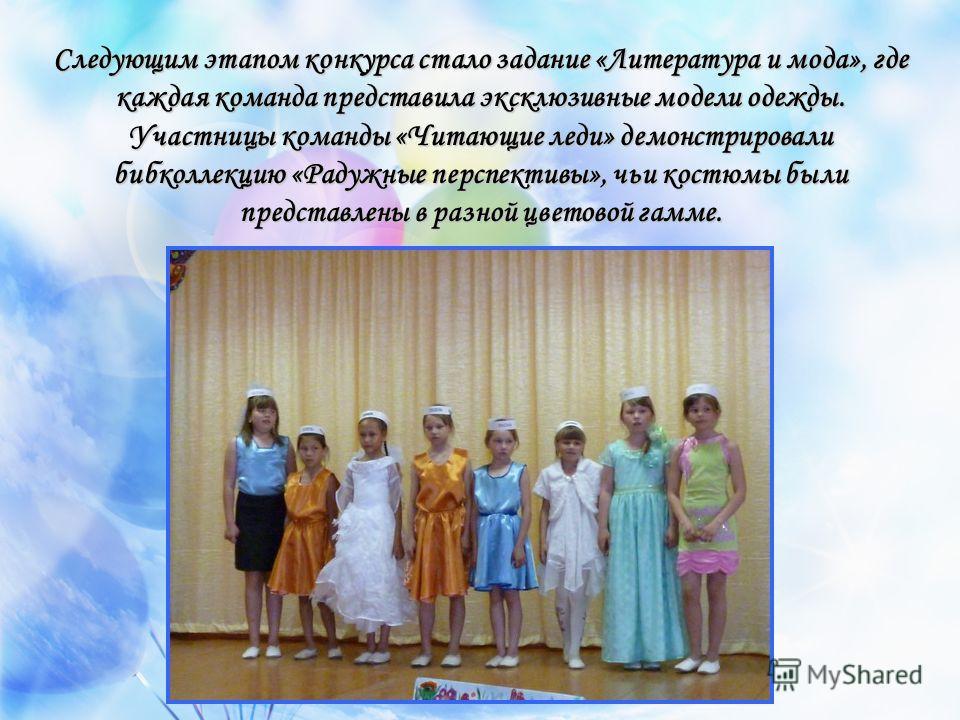 Следующим этапом конкурса стало задание «Литература и мода», где каждая команда представила эксклюзивные модели одежды. Участницы команды «Читающие леди» демонстрировали бибколлекцию «Радужные перспективы», чьи костюмы были представлены в разной цвет