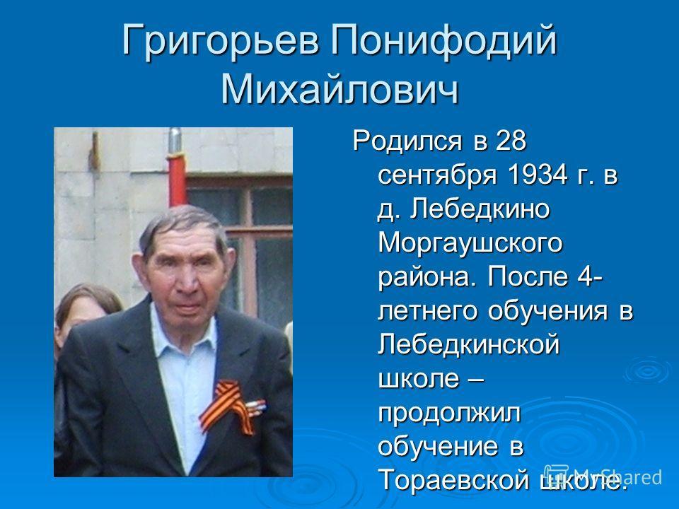 Григорьев Понифодий Михайлович Родился в 28 сентября 1934 г. в д. Лебедкино Моргаушского района. После 4- летнего обучения в Лебедкинской школе – продолжил обучение в Тораевской школе.