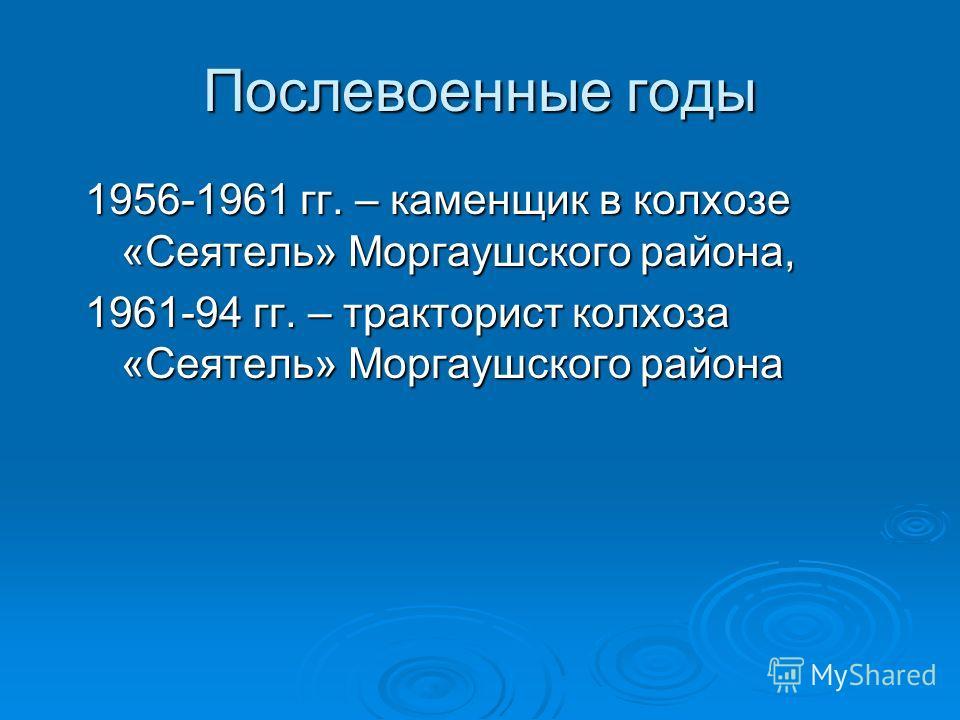 Послевоенные годы 1956-1961 гг. – каменщик в колхозе «Сеятель» Моргаушского района, 1961-94 гг. – тракторист колхоза «Сеятель» Моргаушского района