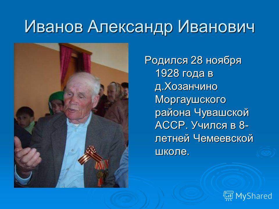 Иванов Александр Иванович Родился 28 ноября 1928 года в д.Хозанчино Моргаушского района Чувашской АССР. Учился в 8- летней Чемеевской школе.