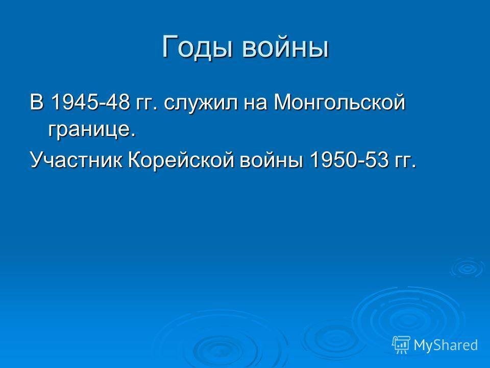 Годы войны В 1945-48 гг. служил на Монгольской границе. Участник Корейской войны 1950-53 гг.