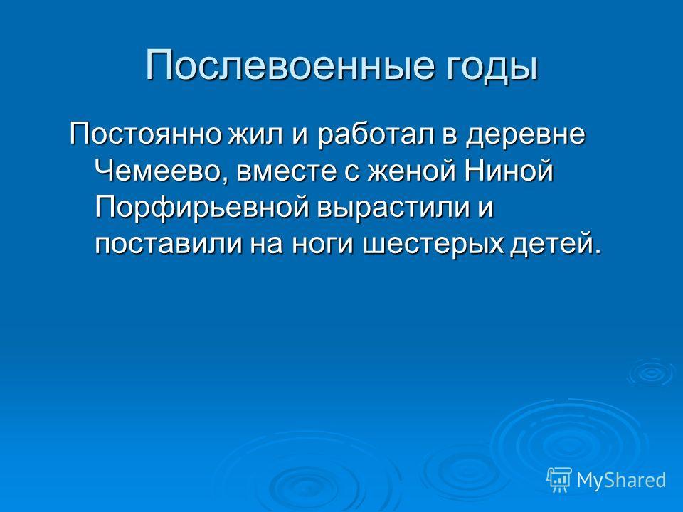Послевоенные годы Постоянно жил и работал в деревне Чемеево, вместе с женой Ниной Порфирьевной вырастили и поставили на ноги шестерых детей.