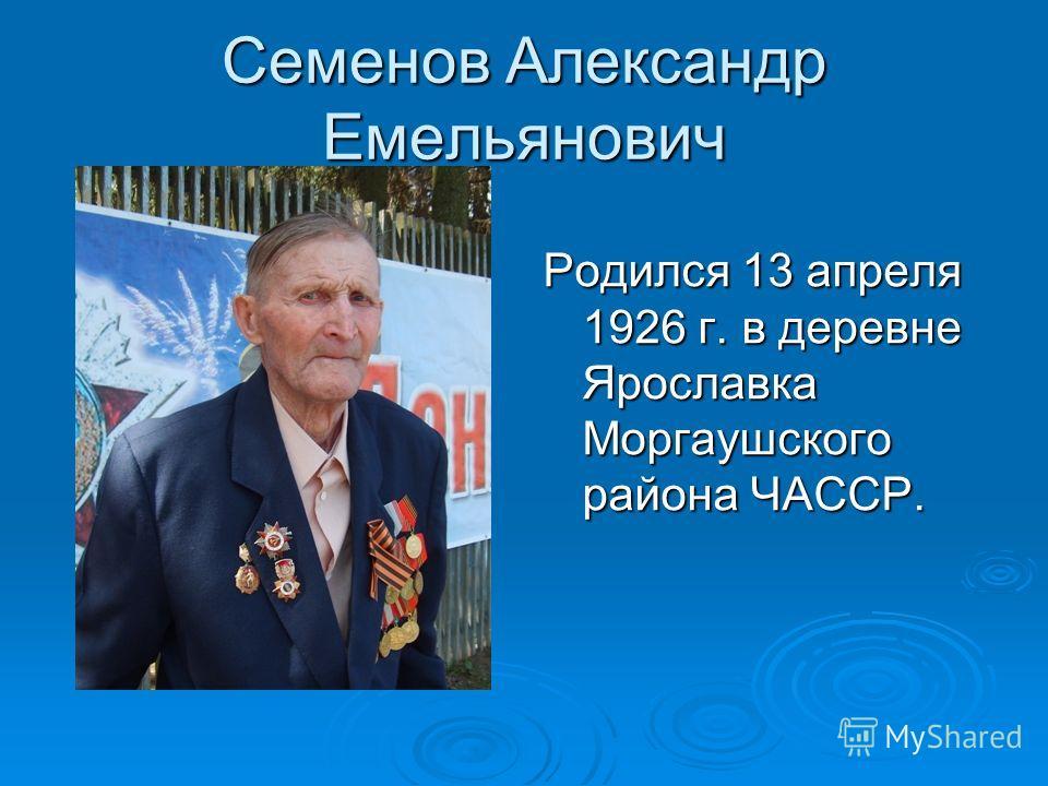 Семенов Александр Емельянович Родился 13 апреля 1926 г. в деревне Ярославка Моргаушского района ЧАССР.