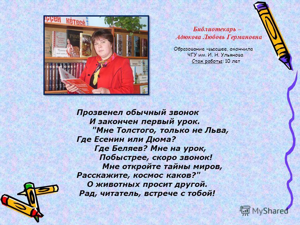 Библиотекарь – Адюкова Любовь Германовна Образование –высшее, окончила ЧГУ им. И. Н. Ульянова Стаж работы: 10 лет Прозвенел обычный звонок И закончен первый урок.