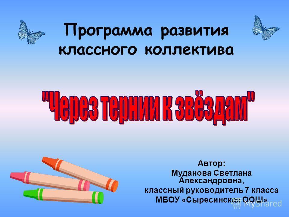 Программа развития классного коллектива Автор: Муданова Светлана Александровна, классный руководитель 7 класса МБОУ «Сыресинская ООШ»
