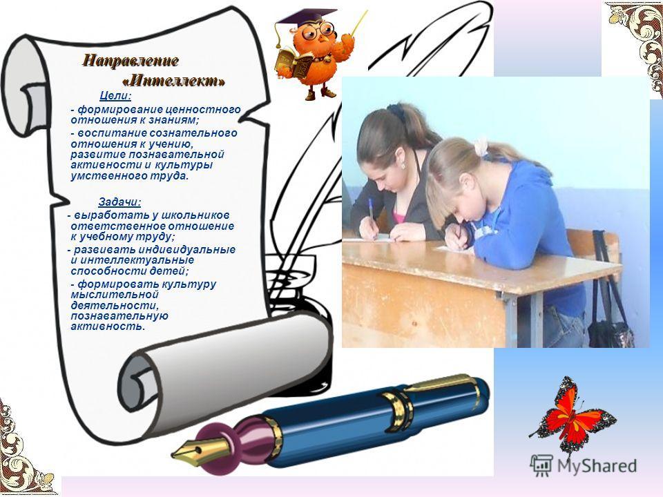 Направление « Интеллект » « Интеллект » Цели: - формирование ценностного отношения к знаниям; - воспитание сознательного отношения к учению, развитие познавательной активности и культуры умственного труда. Задачи: - выработать у школьников ответствен