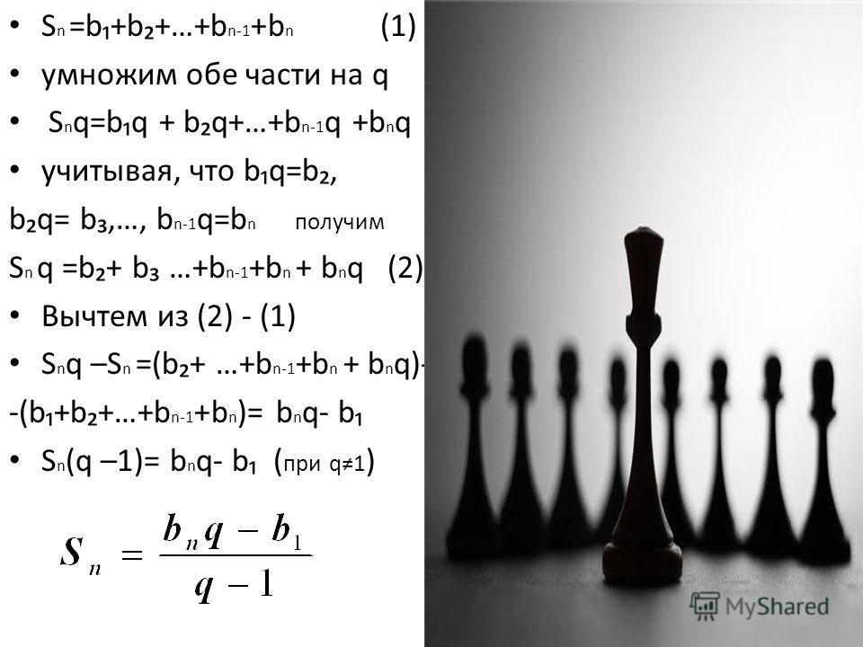 S n =b+b+…+b n-1 +b n (1) умножим обе части на q S n q=bq + bq+…+b n-1 q +b n q учитывая, что bq=b, bq= b,…, b n-1 q=b n получим S n q =b+ b …+b n-1 +b n + b n q (2) Вычтем из (2) - (1) S n q –S n =(b+ …+b n-1 +b n + b n q)- -(b+b+…+b n-1 +b n )= b n
