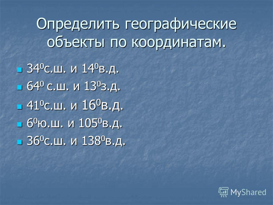 Определить географические объекты по координатам. 34 0 с.ш. и 14 0 в.д. 34 0 с.ш. и 14 0 в.д. 64 0 с.ш. и 13 0 з.д. 64 0 с.ш. и 13 0 з.д. 41 0 с.ш. и 16 0 в.д. 41 0 с.ш. и 16 0 в.д. 6 0 ю.ш. и 105 0 в.д. 6 0 ю.ш. и 105 0 в.д. 36 0 с.ш. и 138 0 в.д. 3
