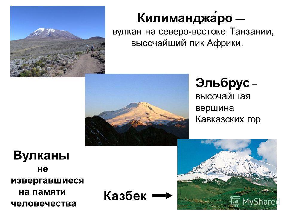 Килиманджа́ро вулкан на северо-востоке Танзании, высочайший пик Африки. Эльбрус – высочайшая вершина Кавказских гор Казбек Вулканы не извергавшиеся на памяти человечества