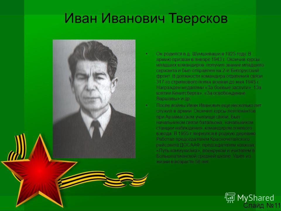 Иван Иванович Тверсков Он родился в д. Шумшеваши в 1925 году. В армию призван в январе 1943 г. Окончив курсы младших командиров, получил звание младшего сержанта и был отправлен на 2-й Белорусский фронт. В должности командира отделения связи 317-го с
