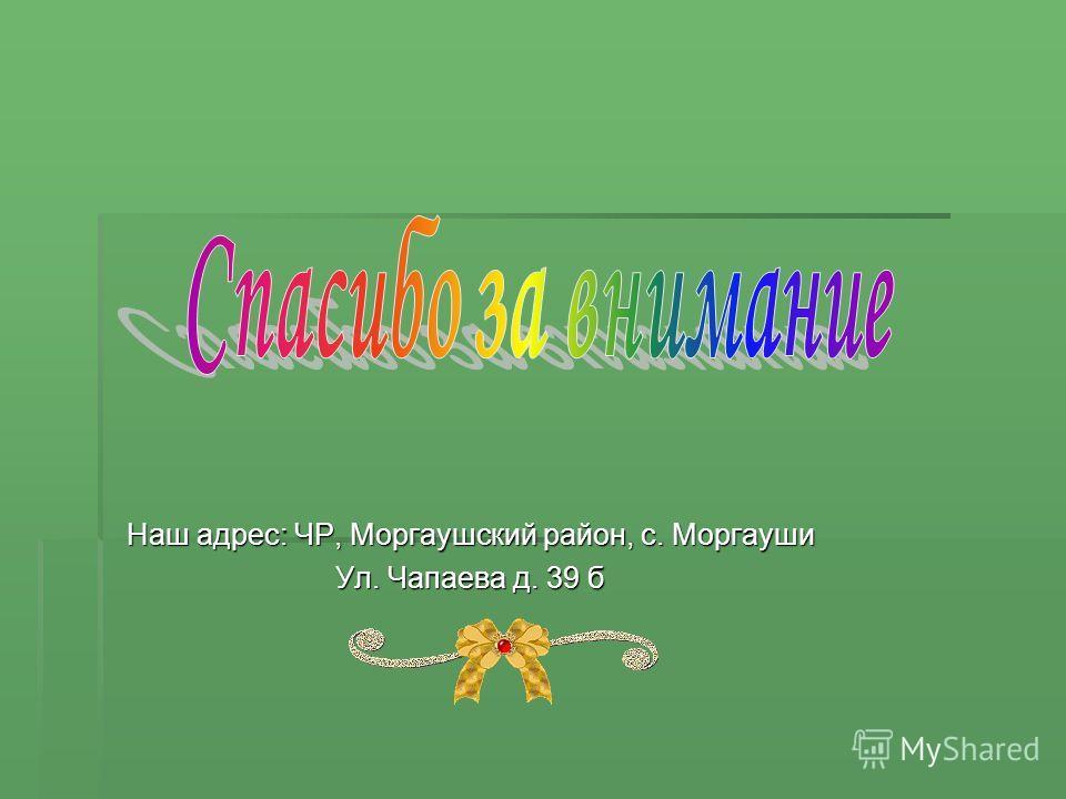Наш адрес: ЧР, Моргаушский район, с. Моргауши Ул. Чапаева д. 39 б