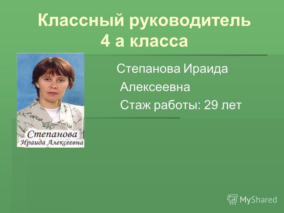 Классный руководитель 4 а класса Степанова Ираида Алексеевна Стаж работы: 29 лет