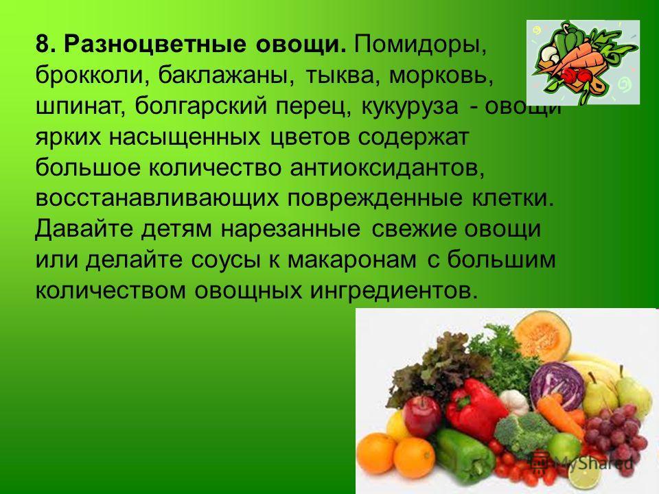 8. Разноцветные овощи. Помидоры, брокколи, баклажаны, тыква, морковь, шпинат, болгарский перец, кукуруза - овощи ярких насыщенных цветов содержат большое количество антиоксидантов, восстанавливающих поврежденные клетки. Давайте детям нарезанные свежи