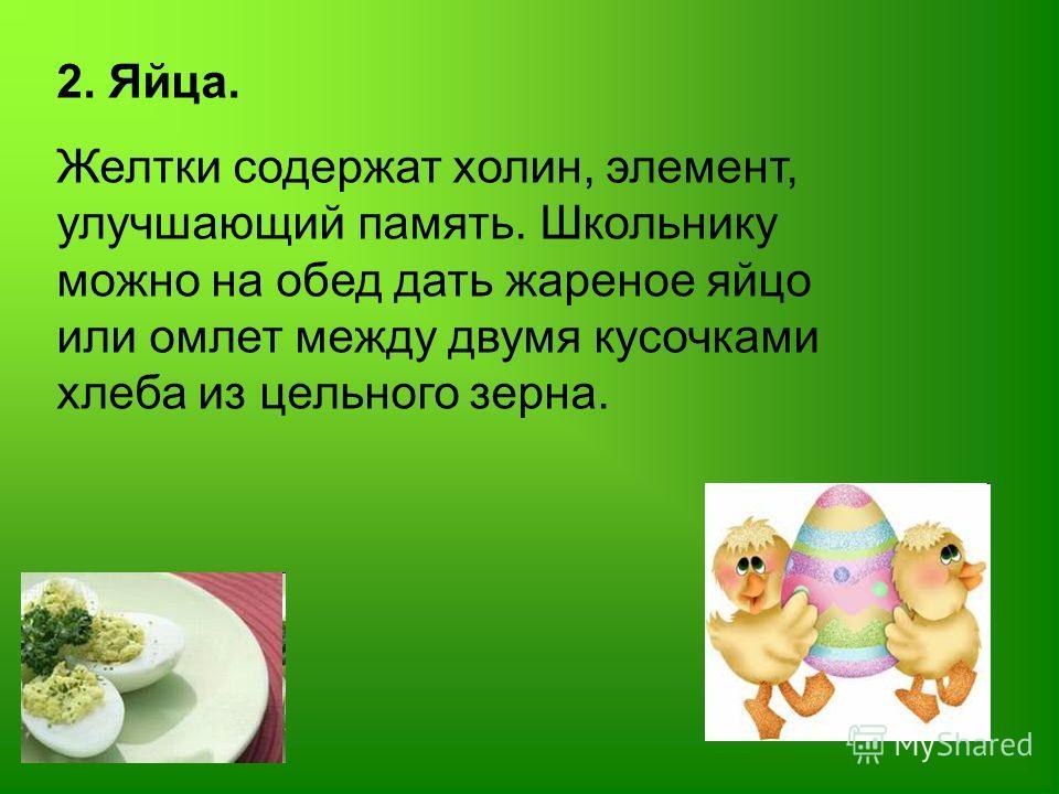 2. Яйца. Желтки содержат холин, элемент, улучшающий память. Школьнику можно на обед дать жареное яйцо или омлет между двумя кусочками хлеба из цельного зерна.