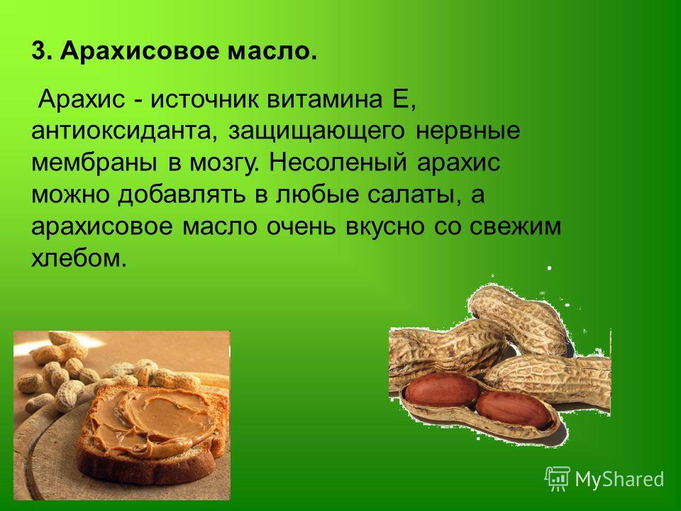 3. Арахисовое масло. Арахис - источник витамина Е, антиоксиданта, защищающего нервные мембраны в мозгу. Несоленый арахис можно добавлять в любые салаты, а арахисовое масло очень вкусно со свежим хлебом.