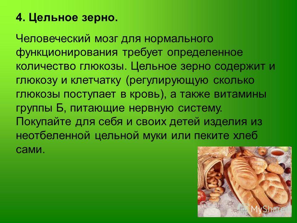 4. Цельное зерно. Человеческий мозг для нормального функционирования требует определенное количество глюкозы. Цельное зерно содержит и глюкозу и клетчатку (регулирующую сколько глюкозы поступает в кровь), а также витамины группы Б, питающие нервную с