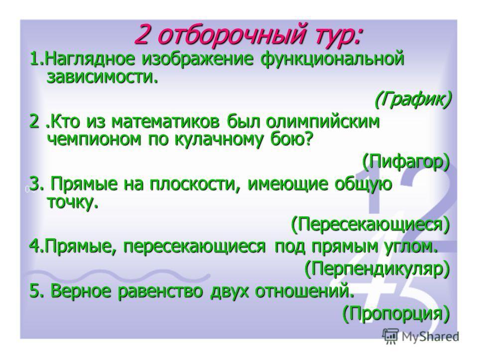 1.Наглядное изображение функциональной зависимости. (График) 2.Кто из математиков был олимпийским чемпионом по кулачному бою? (Пифагор) 3. Прямые на плоскости, имеющие общую точку. (Пересекающиеся) 4.Прямые, пересекающиеся под прямым углом. (Перпенди