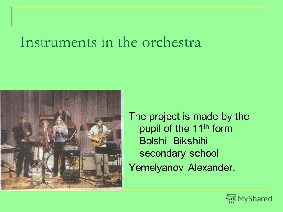 Instruments in the orchestra The project is made by the pupil of the 11 th form Bolshi Bikshihi secondary school Yemelyanov Alexander.