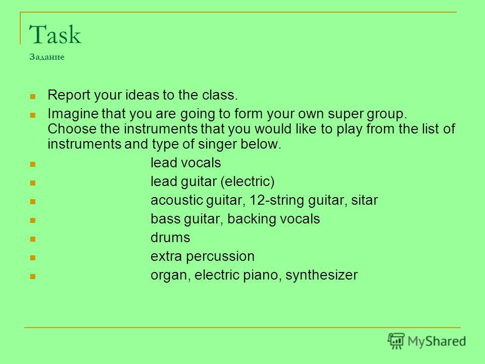 Task Задание Report your ideas to the class. Imagine that you are going to form your own super group. Choose the instruments that you would like to play from the list of instruments and type of singer below. lead vocals lead guitar (electric) acousti