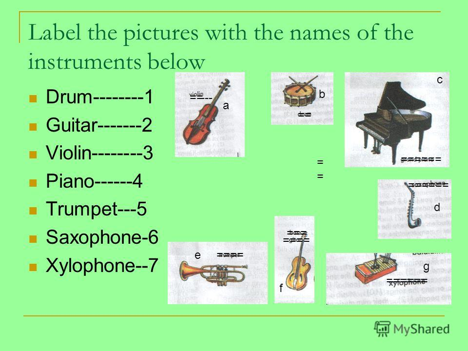 Label the pictures with the names of the instruments below Drum--------1 Guitar-------2 Violin--------3 Piano------4 Trumpet---5 Saxophone-6 Xylophone--7 ----== ====== = === ==== -===== a b c d e f g ======