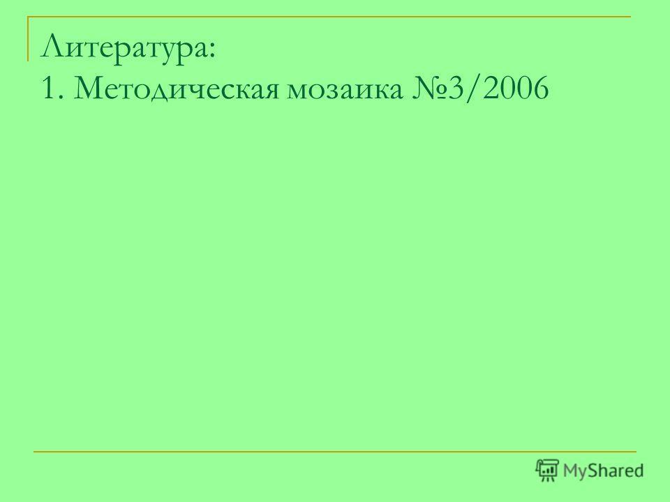 Литература: 1. Методическая мозаика 3/2006