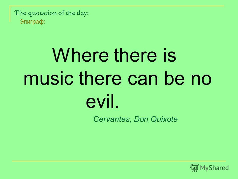 The quotation of the day: Where there is music there can be no evil. Cervantes, Don Quixote Эпиграф: