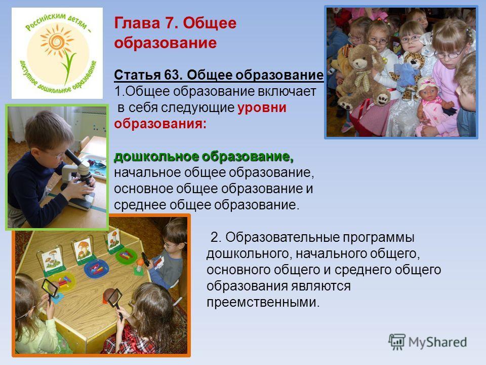 Глава 7. Общее образование Статья 63. Общее образование 1.Общее образование включает в себя следующие уровни образования: дошкольное образование, начальное общее образование, основное общее образование и среднее общее образование. 2. Образовательные
