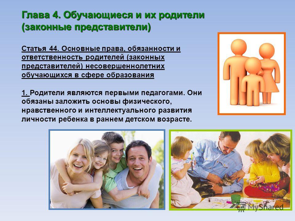 Глава 4. Обучающиеся и их родители (законные представители) Статья 44. Основные права, обязанности и ответственность родителей (законных представителей) несовершеннолетних обучающихся в сфере образования 1. Родители являются первыми педагогами. Они о
