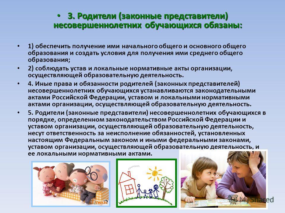 3. Родители (законные представители) несовершеннолетних обучающихся обязаны: 3. Родители (законные представители) несовершеннолетних обучающихся обязаны: 1) обеспечить получение ими начального общего и основного общего образования и создать условия д