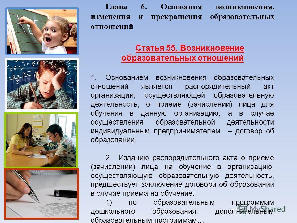 Глава 6. Основания возникновения, изменения и прекращения образовательных отношений Статья 55. Возникновение образовательных отношений 1.Основанием возникновения образовательных отношений является распорядительный акт организации, осуществляющей обра