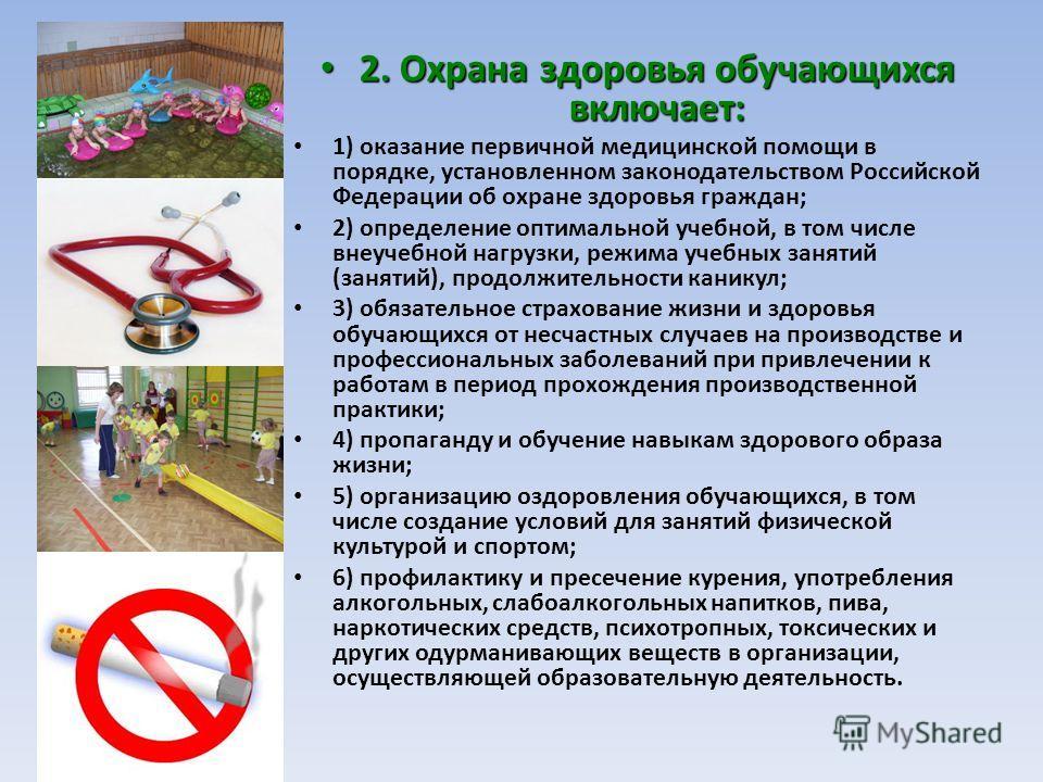 2. Охрана здоровья обучающихся включает: 2. Охрана здоровья обучающихся включает: 1) оказание первичной медицинской помощи в порядке, установленном законодательством Российской Федерации об охране здоровья граждан; 2) определение оптимальной учебной,