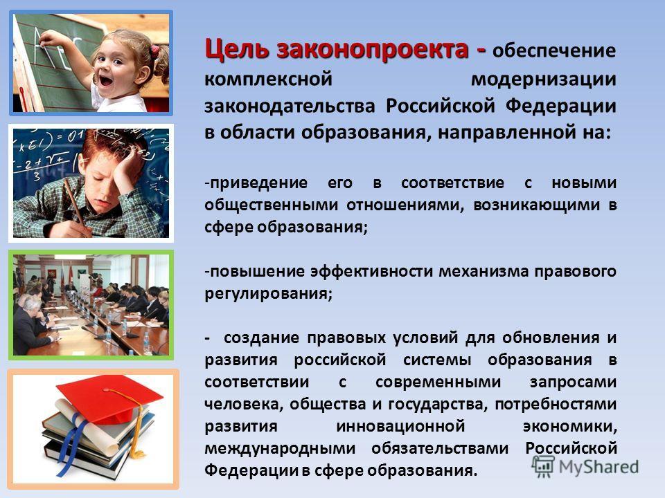 Цель законопроекта - Цель законопроекта - обеспечение комплексной модернизации законодательства Российской Федерации в области образования, направленной на: -приведение его в соответствие с новыми общественными отношениями, возникающими в сфере образ