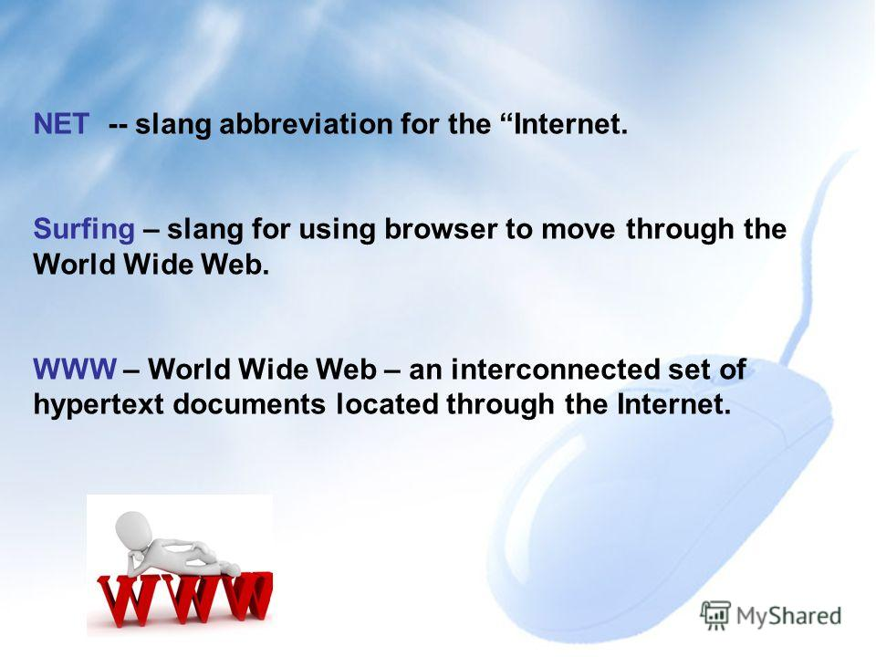 Surfing the NET NET -- slang abbreviation for the Internet. Surfing – slang for using browser to move through the World Wide Web. WWW – World Wide Web – an interconnected set of hypertext documents located through the Internet.