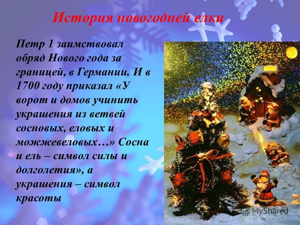История новогодней елки Петр 1 заимствовал обряд Нового года за границей, в Германии. И в 1700 году приказал «У ворот и домов учинить украшения из ветвей сосновых, еловых и можжевеловых…» Сосна и ель – символ силы и долголетия», а украшения – символ