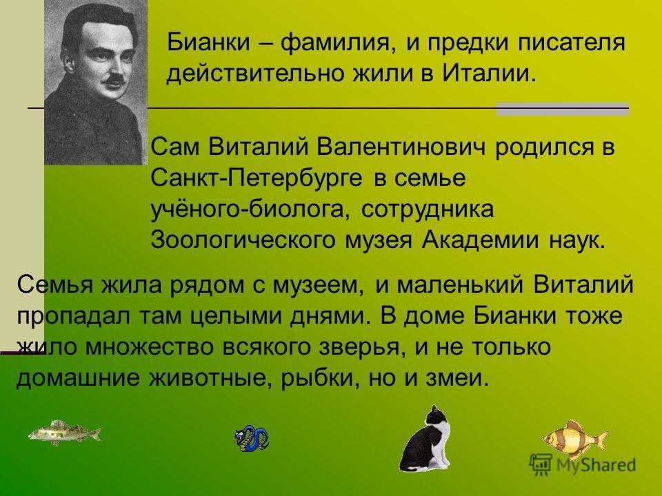 Бианки – фамилия, и предки писателя действительно жили в Италии. Сам Виталий Валентинович родился в Санкт-Петербурге в семье учёного-биолога, сотрудника Зоологического музея Академии наук. Семья жила рядом с музеем, и маленький Виталий пропадал там ц