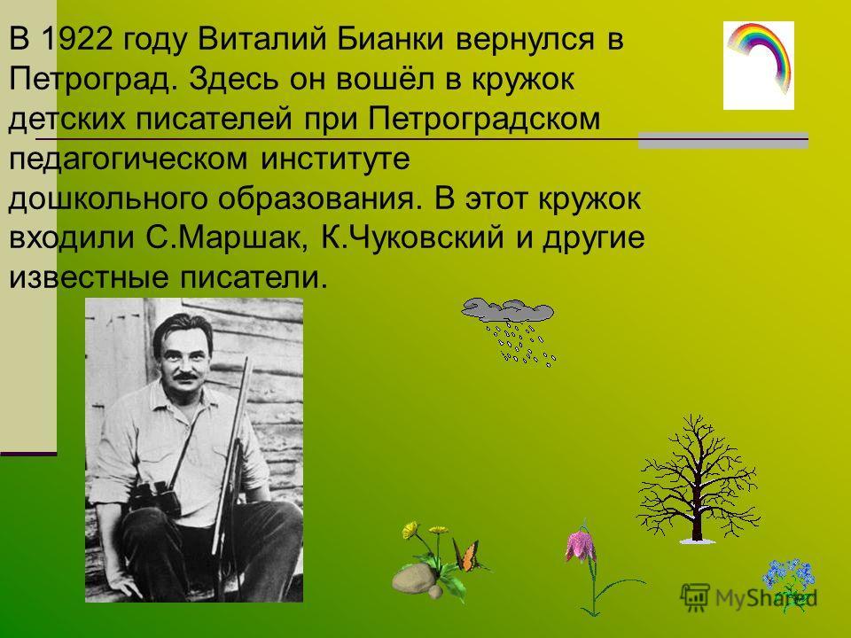 В 1922 году Виталий Бианки вернулся в Петроград. Здесь он вошёл в кружок детских писателей при Петроградском педагогическом институте дошкольного образования. В этот кружок входили С.Маршак, К.Чуковский и другие известные писатели.