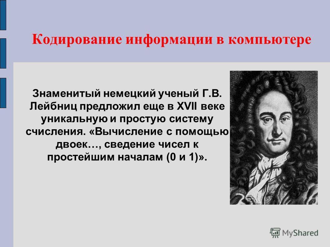 Знаменитый немецкий ученый Г.В. Лейбниц предложил еще в XVII веке уникальную и простую систему счисления. «Вычисление с помощью двоек…, сведение чисел к простейшим началам (0 и 1)». Кодирование информации в компьютере