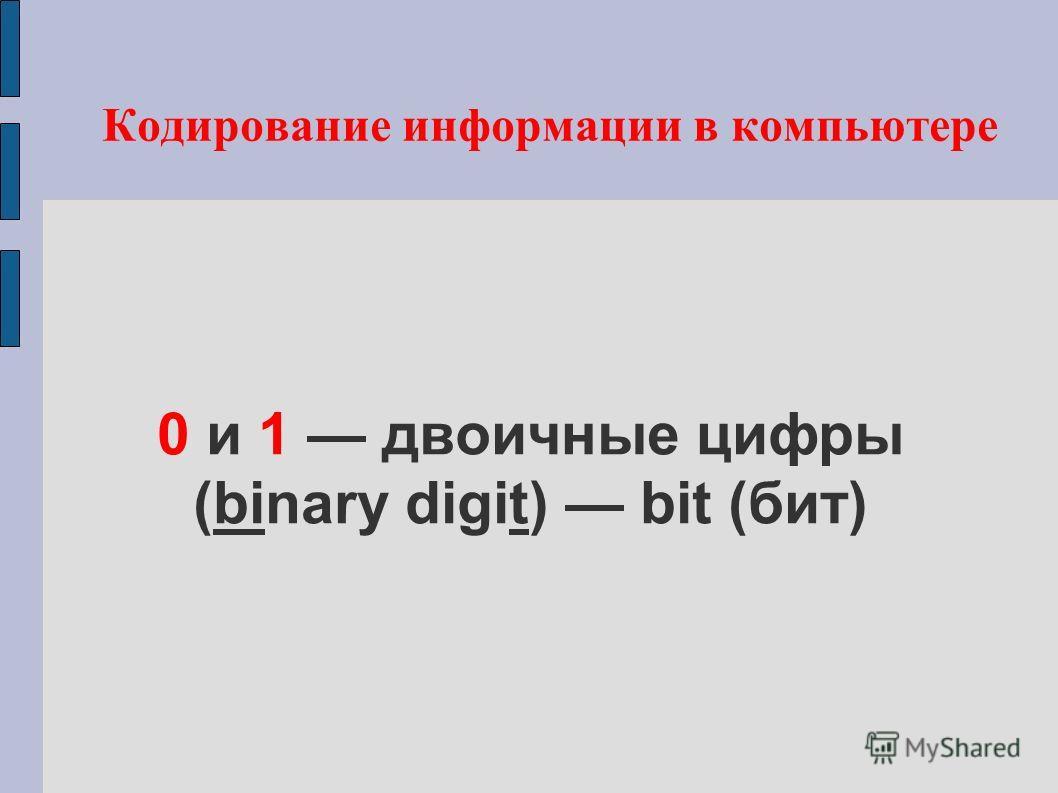 0 и 1 двоичные цифры (binary digit) bit (бит) Кодирование информации в компьютере