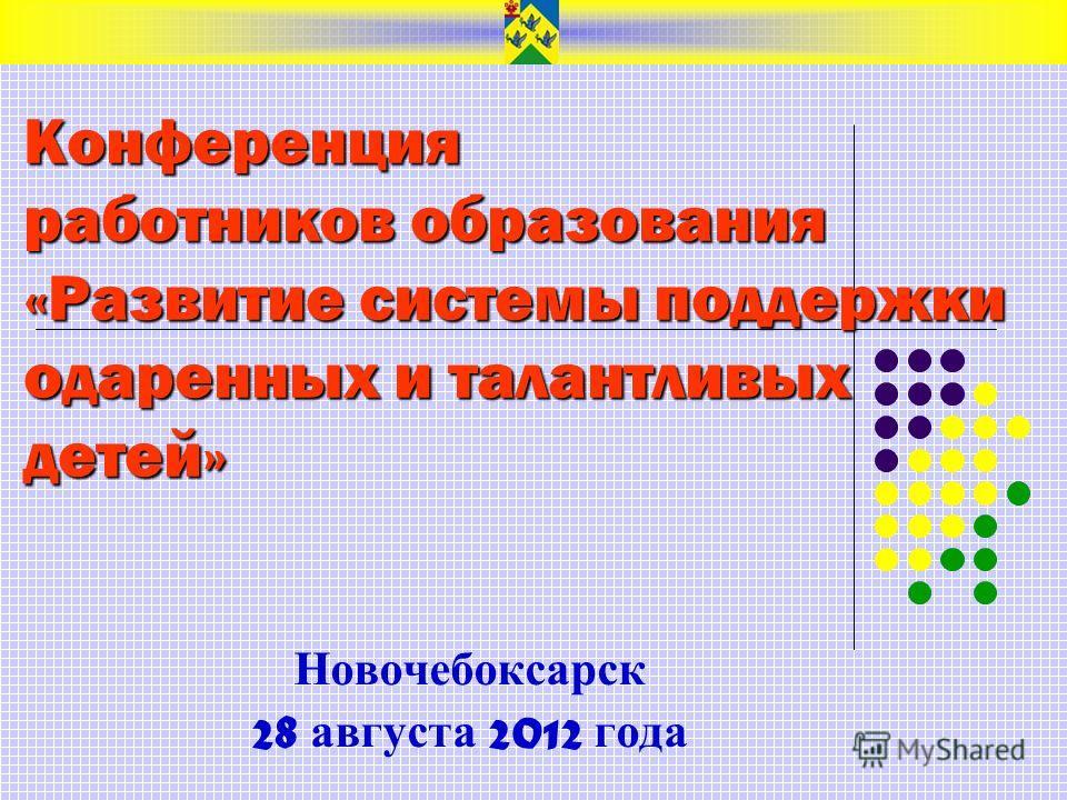 Конференция работников образования «Развитие системы поддержки одаренных и талантливых детей» Новочебоксарск 28 августа 2012 года
